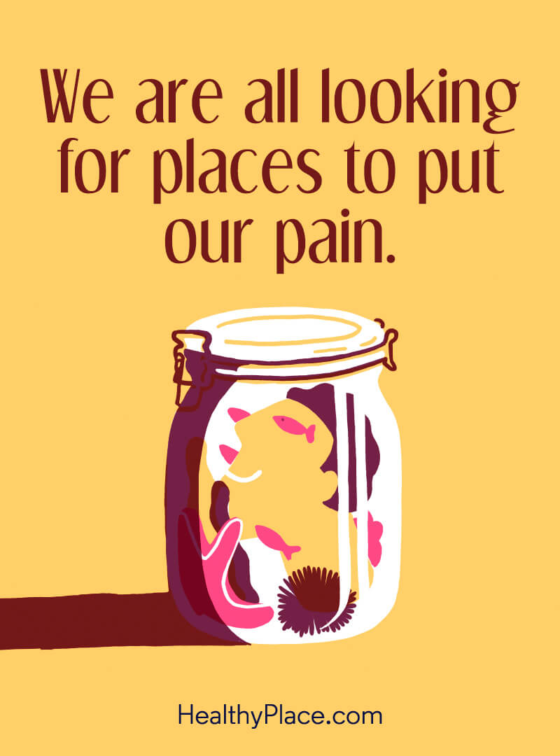 Quote on mental health - We are all looking for places to put our pain.
