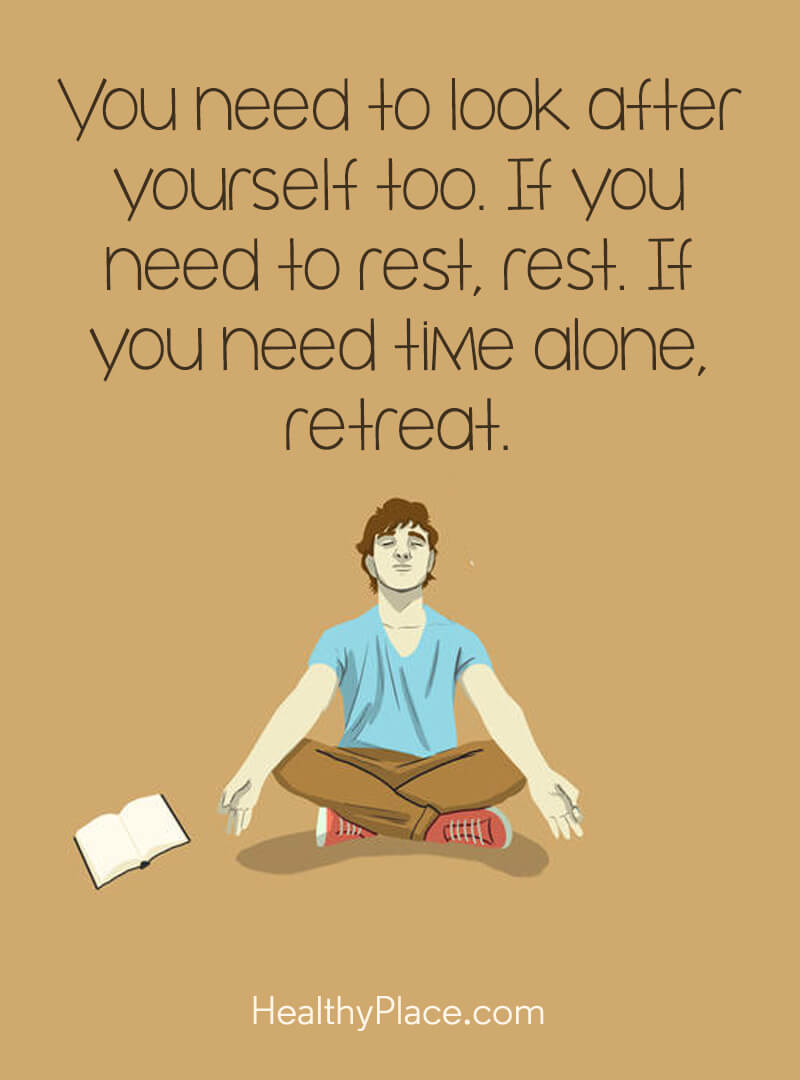 Mental illness quote - You need to look after yourself too. If you need to rest, rest. If you need time alone, retreat.