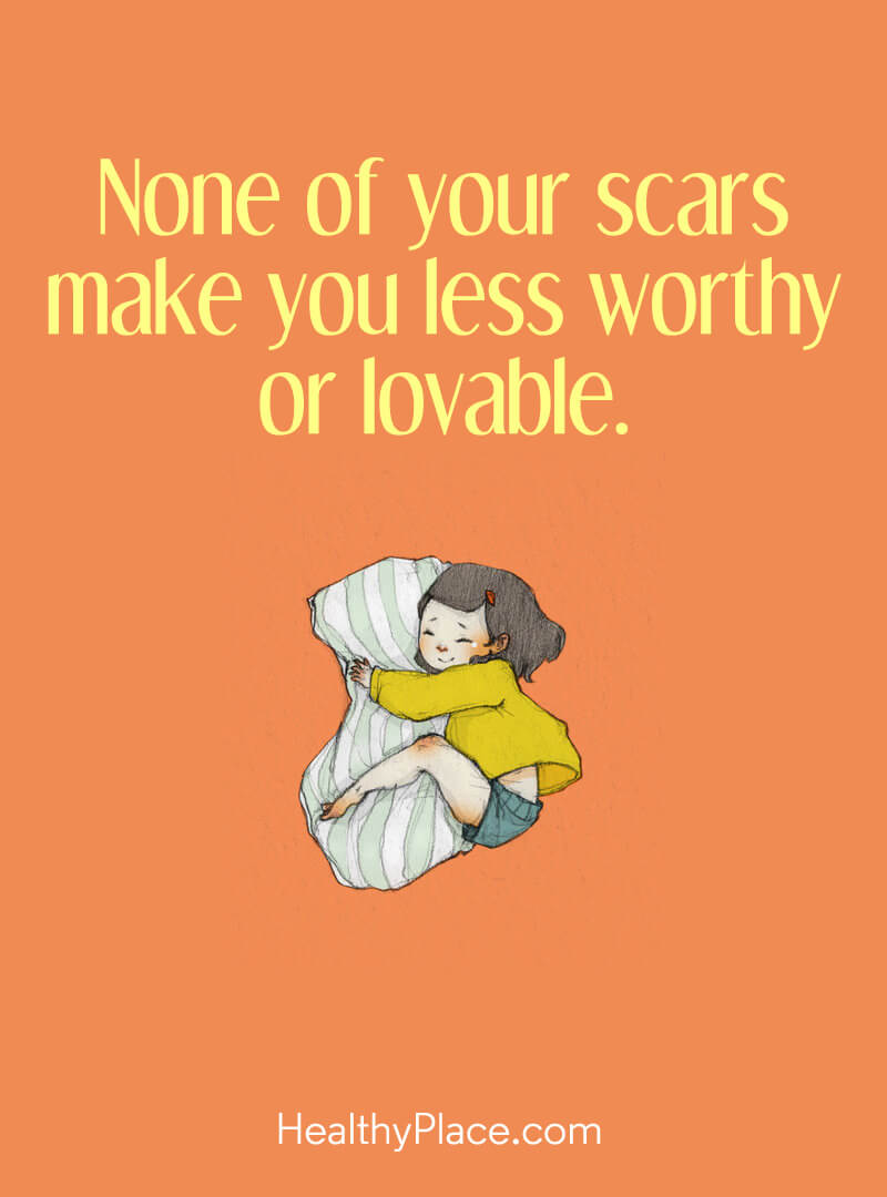 Mental illness quote - None of your scars make you less worthy or lovable.