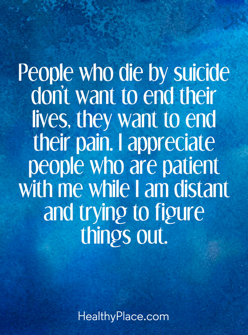 Mental illness quote - People who die by suicide don't want to end their lives, they want to end their pain. I appreciate people who are patient with me while I am distant and trying to figure things out.