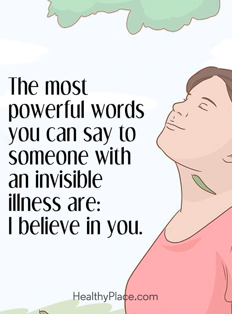 Quote on mental health - The most powerful words you can say to someone with invisible illness are: I believe in you.