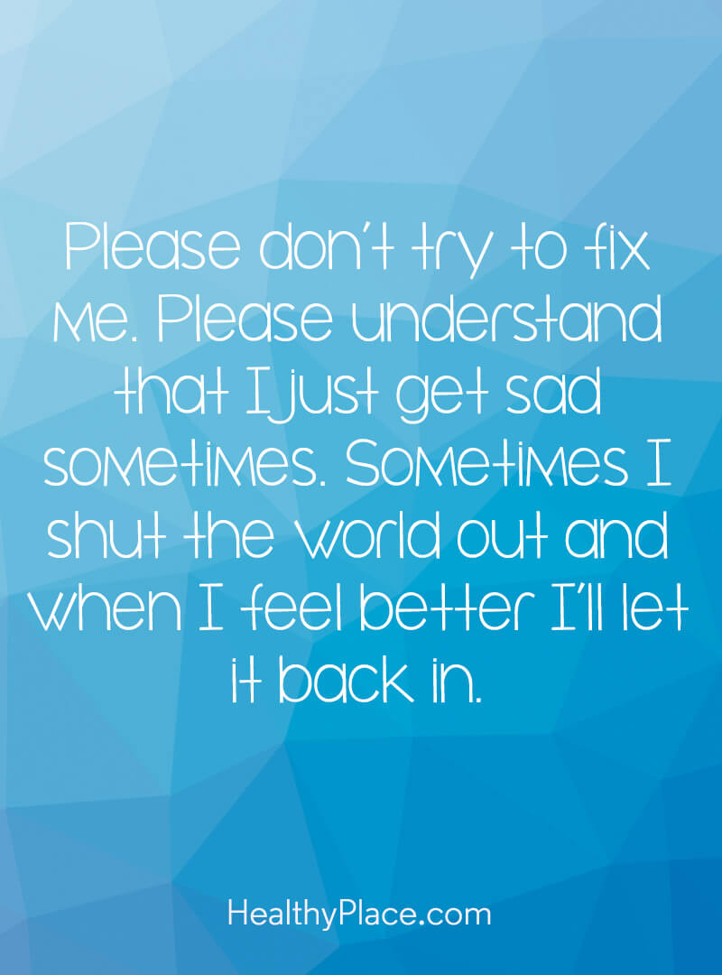 Mental illness quote - Please don't try to fix me. Please understand that I just get sad sometimes. Sometimes I shut the world out and when I feel better I'll let it back in.