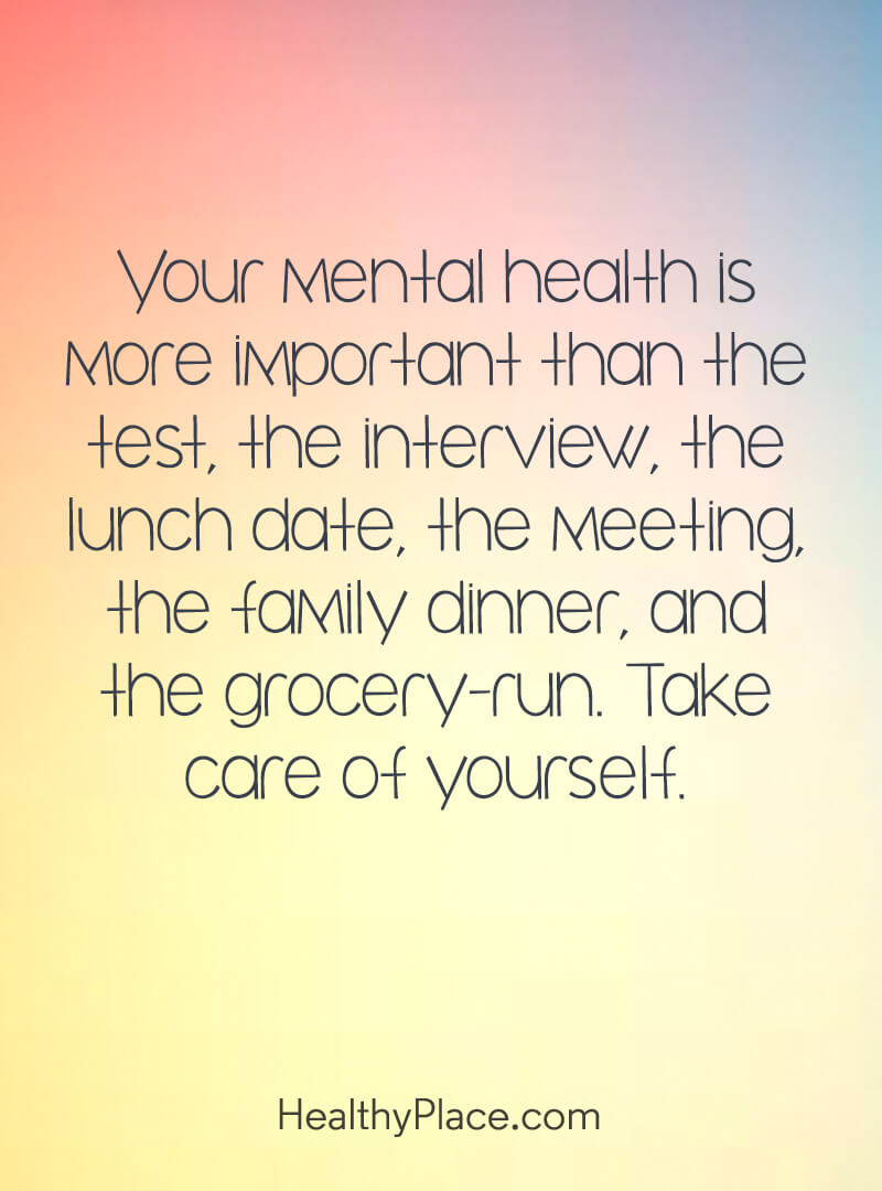 Quote on mental health - Your mental health is more important than the test, the interview, the lunch date, the meeting, the family dinner, and the grocery-run. Take care of yourself.