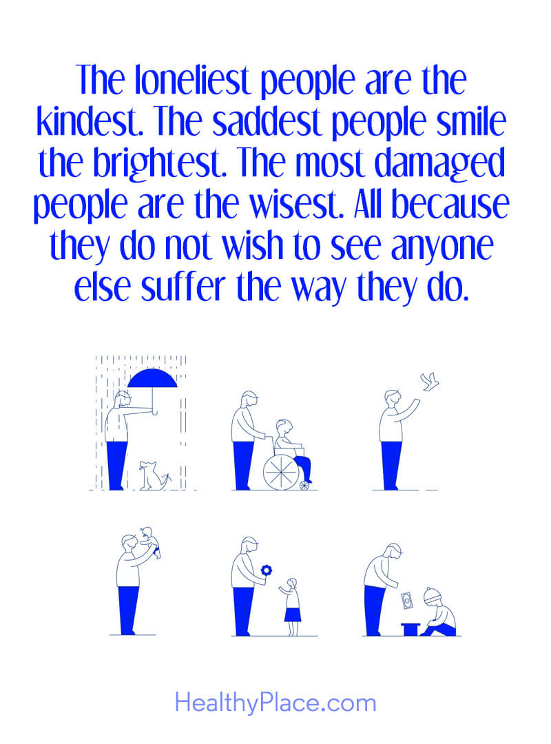 Mental illness quote - The loneliest people are the kindest. The saddest people smile the brightest. The most damaged people are the wisest. All because they do not wish to see anyone else suffer the way they do.