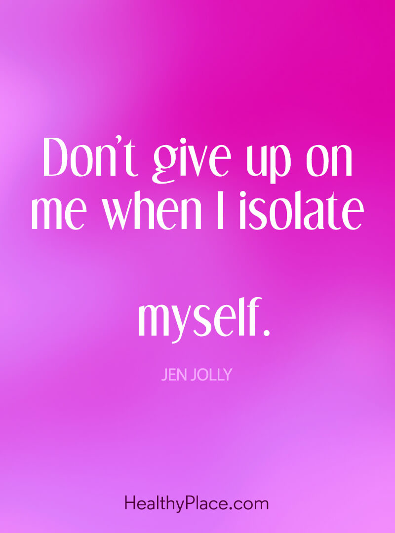 Quote on mental health - Don't give up on me when I isolate myself.