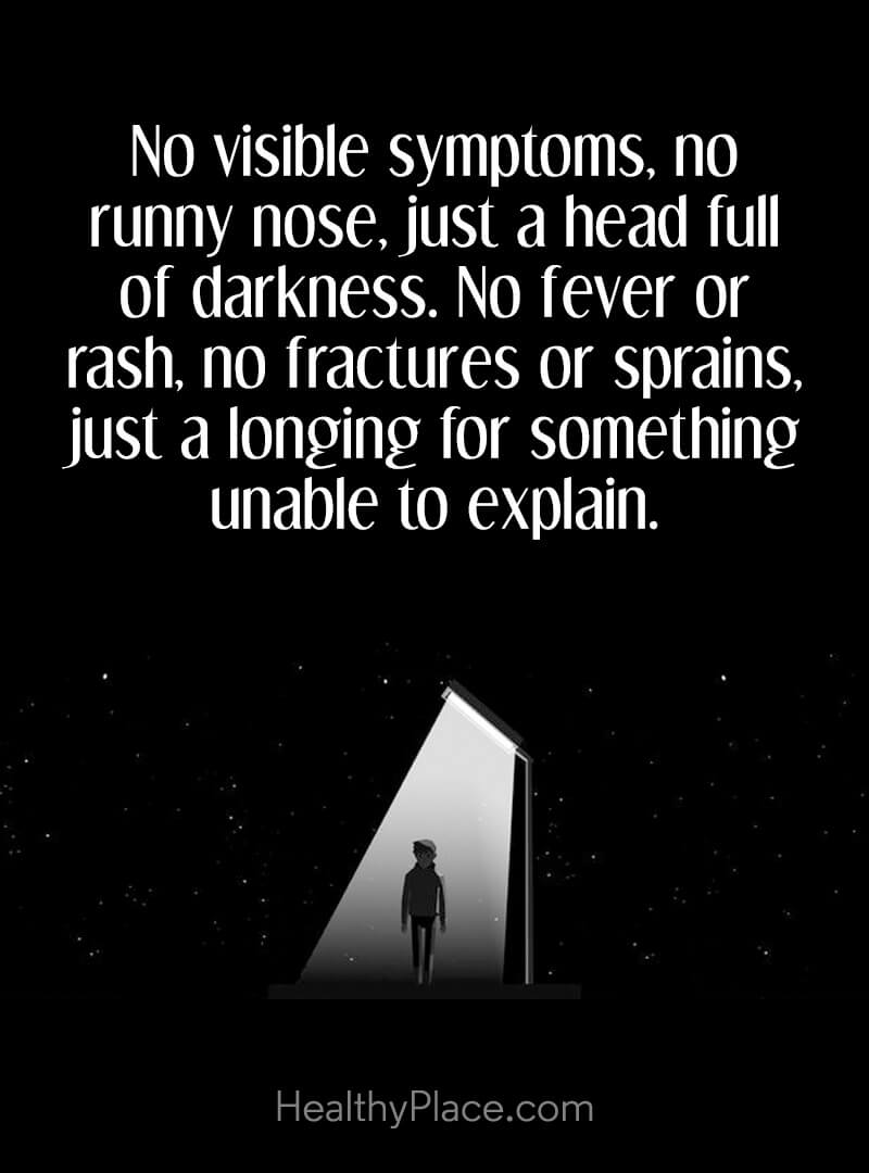 Quote on mental health - No visible symptoms, no runny nose, just a head full of darkness. No fever or rash no fractures or sprains, just a longing for something unable to explain.