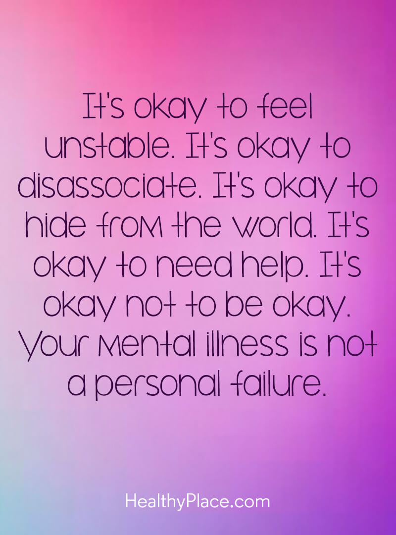 Quote on mental health - It's okay to feel unstable. It's okay to disassociate. It's okay to hide from the world. It's okay to need help. It's okay not to be okay. Your mental illness is not a personal failure.