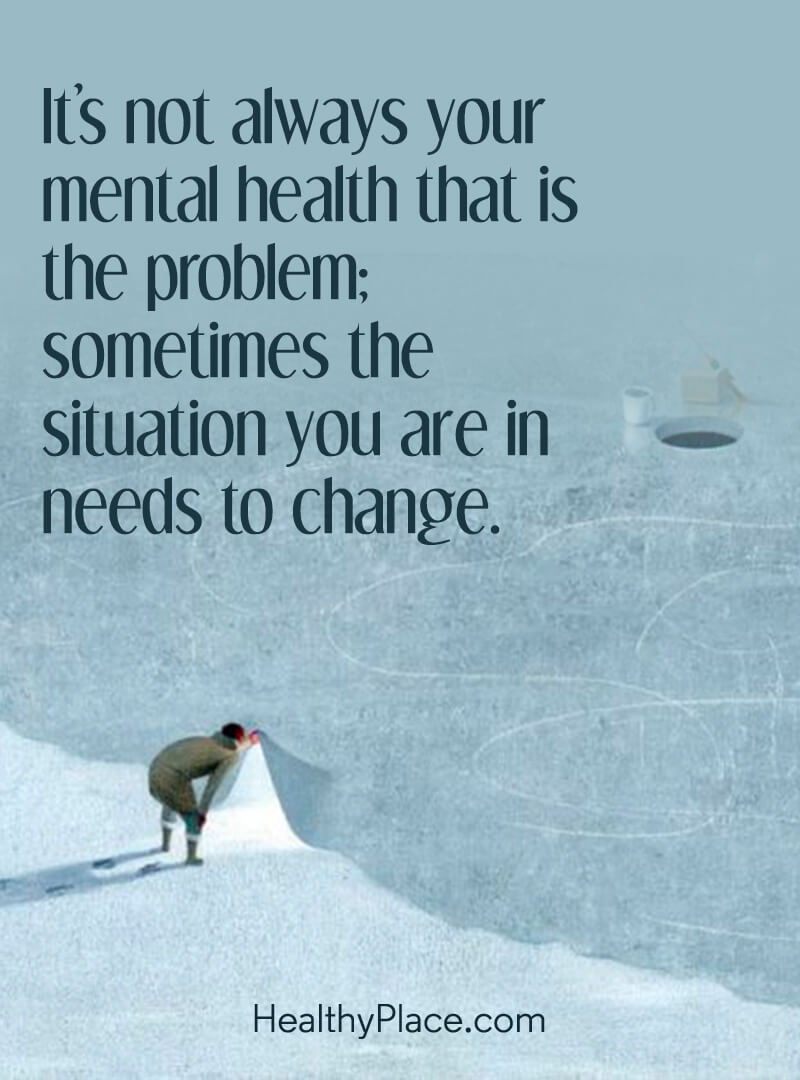 Quote on mental health - It's not always your mental health that is the problem; sometimes the situation you are in needs to change.