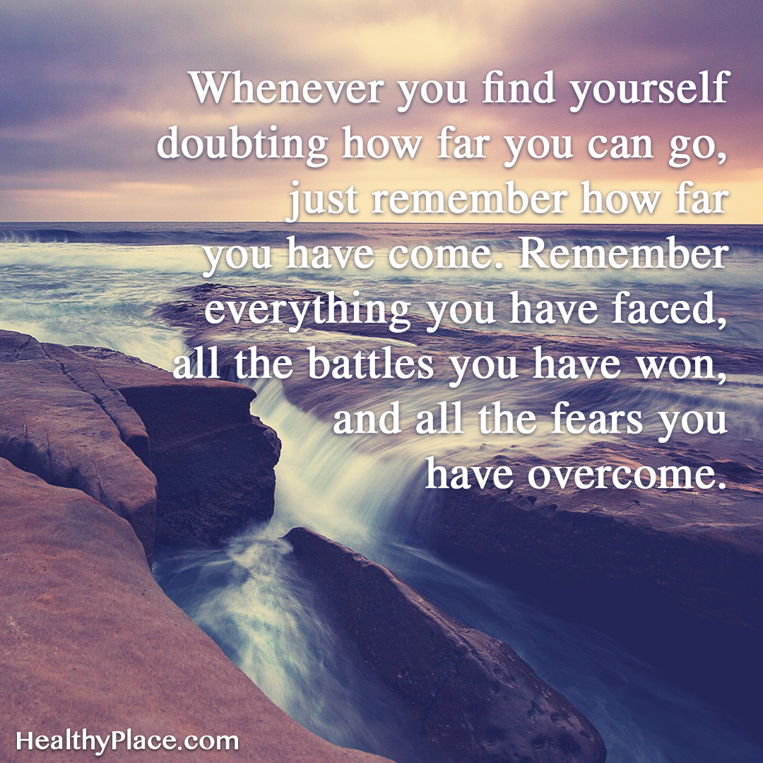 Mental illness quote - Whenever you find yourself doubting how far you can go, just remember how far you have come. Remember everything you have faced, all the battles you have won, and all the fears you have overcome.