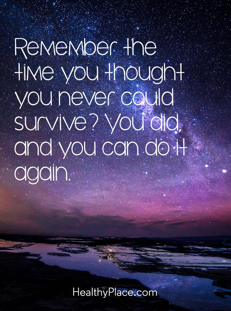 Mental illness quote - Remember the time you thought you never could survive? You did and you can do it again.