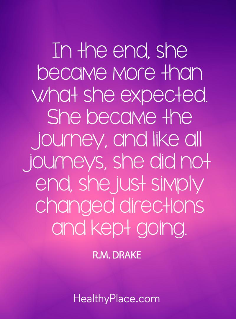 Mental illness quote - In the end, she became more than what she expected. She became the journey, and like all journeys, she did not end, she just simply changed directions and kept going.