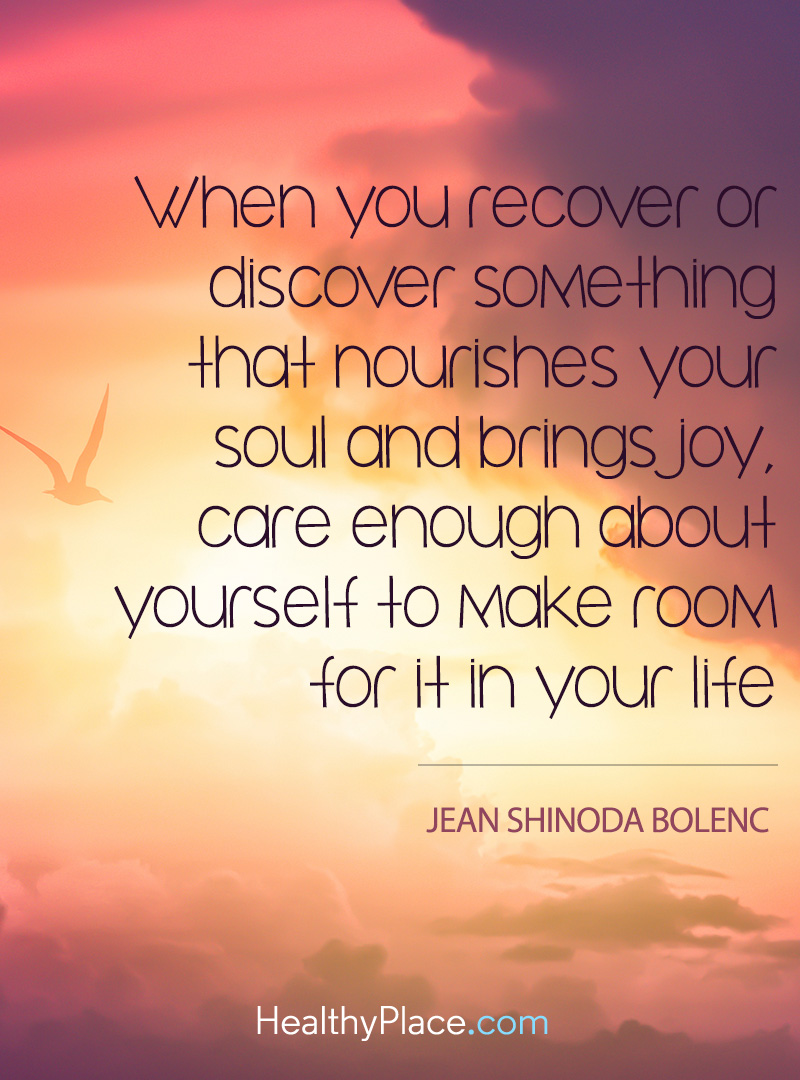 Mental illness quote - When you recover or discover something that nourishes your soul and brings joy, care enough about yourself to make room for it in your life.