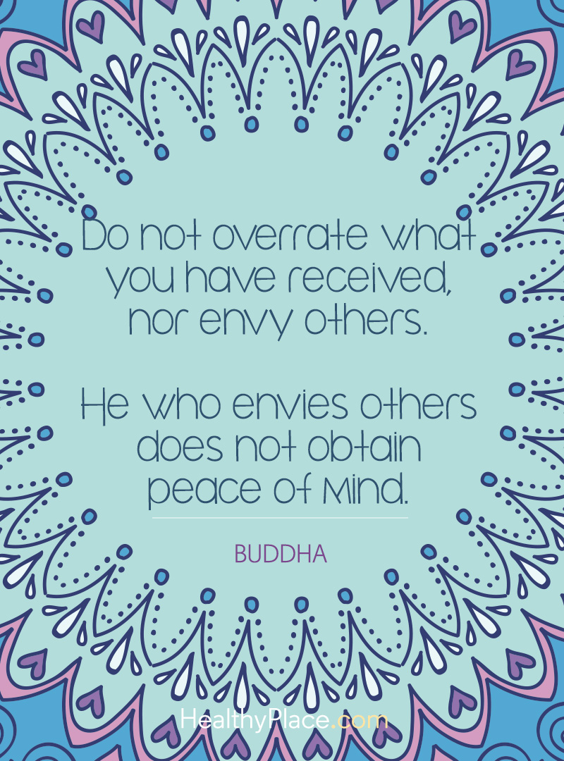 Quote on mental health - Do not overrate what you have received, nor envy others. He who envies others does not obtain peace of mind
