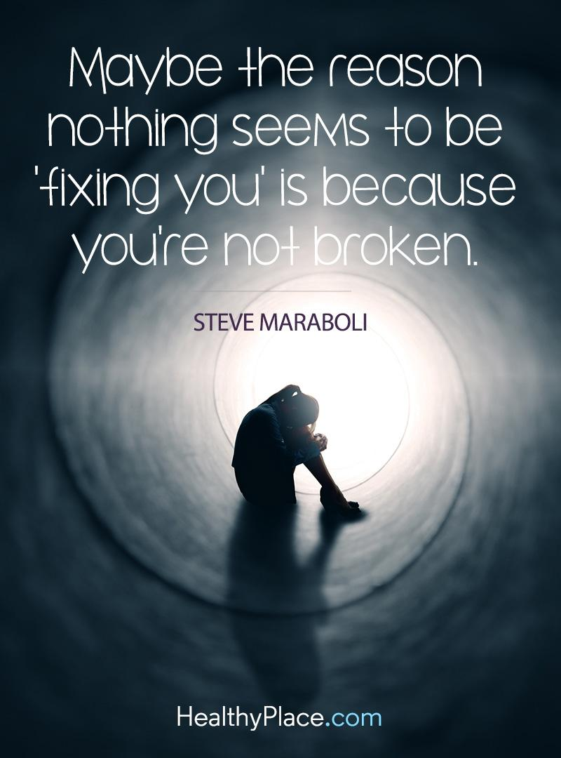 "Quote on mental health - Maybe the reason nothing seems to be ""fixing you"" is because you're not broken."