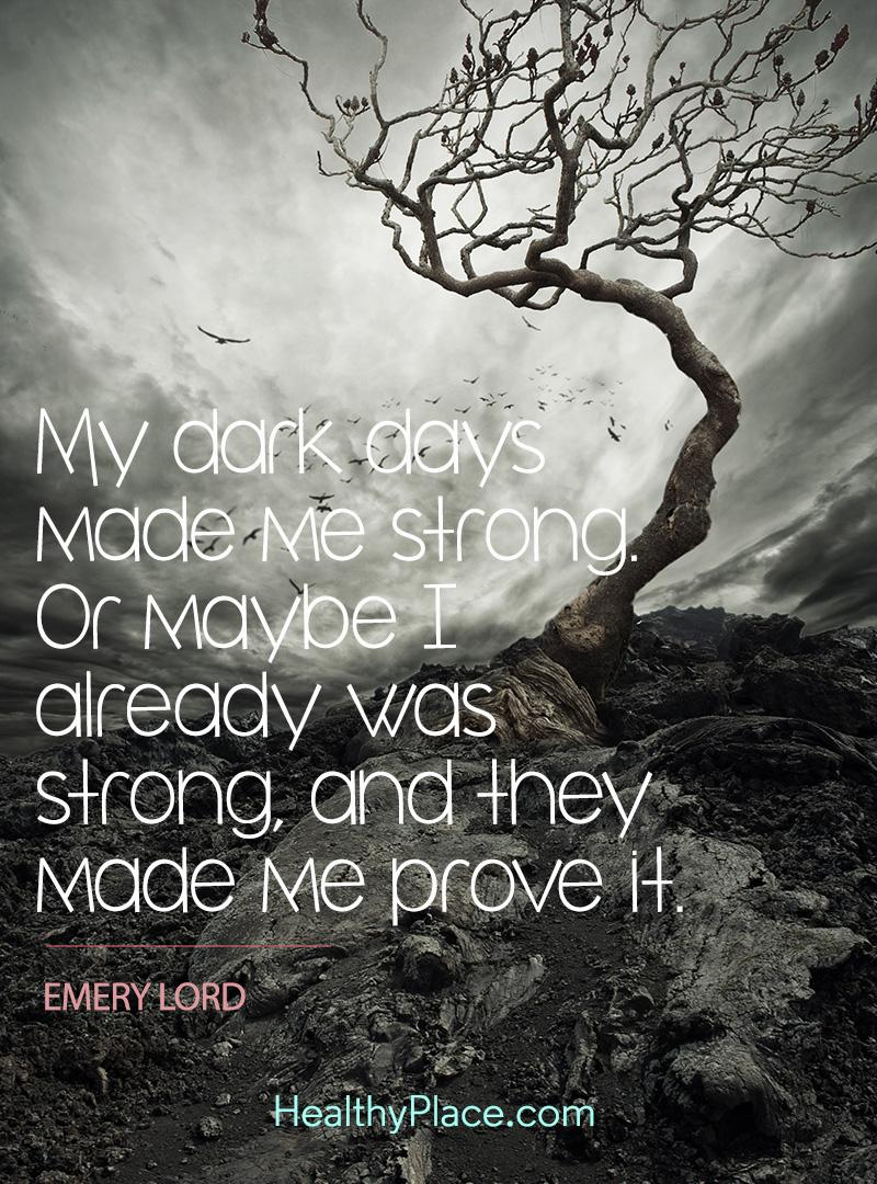 uote on mental health - My dark days made me strong. Or maybe I already was strong, and they made me prove it.