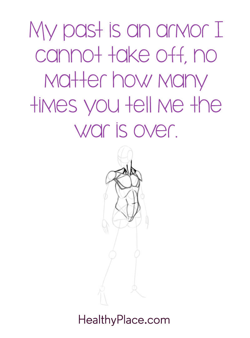 Quote about PTSD - My past is an armor I cannot take off, no matter how many times you tell me the war i over.