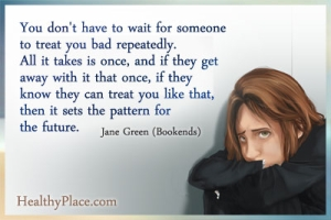Insightful abuse quote - You don't have to wait for someone to treat you bad repeatedly. All it takes is once, and if they get away with it that once, if they know they can treat you like that, then it sets the pattern for the future.