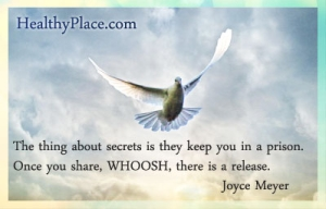 Quote about abuse and secrets - The thing about secrets is they keep you in a prison. Once you share, WHOOSH, there is a release.