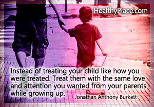 Child abuse and parenting quote - Instead of treating your child like how you were treated. Treat them with the same love and attention you wanted from your parents while growing up.