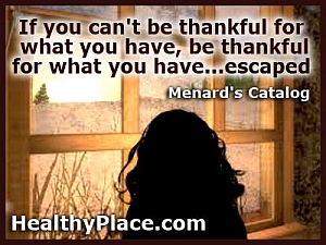 Abuse quote - If you can't be thankful for what you have, be thankful for what you have... escaped.