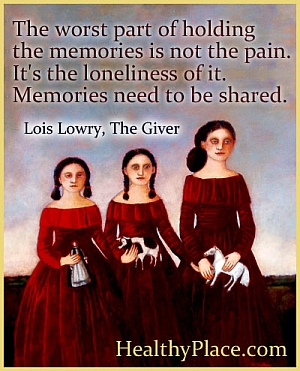 Abuse quote - The worst part of holding the memories is not the pain. It's the loneliness of it. Memories need to be shared.