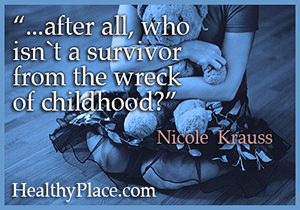 Quote on abuse - after all, who isn't a survivor from the wreck of childhood?