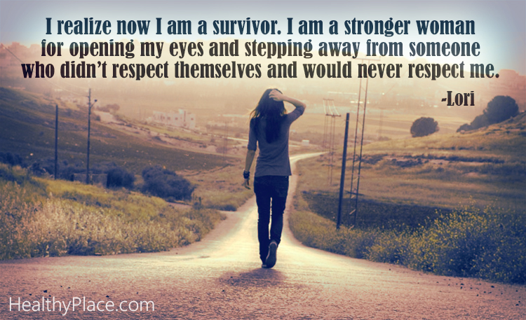 Quote on abuse - I realize now I am a survivor. I am a stronger woman for opening my eyes and stepping away from someone who didn't respect themselves and would never respect me.
