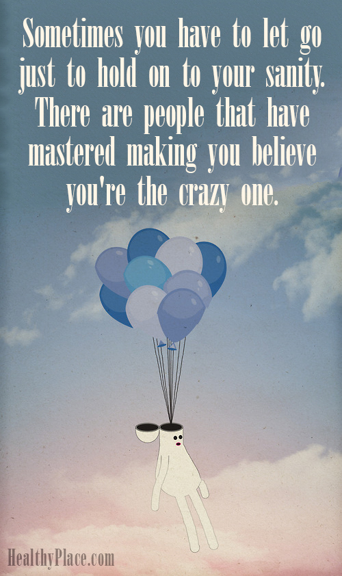 Abuse quote - Sometimes you have to let go just to hold on to your sanity. There are people that have mastered making you believe you're the crazy one.