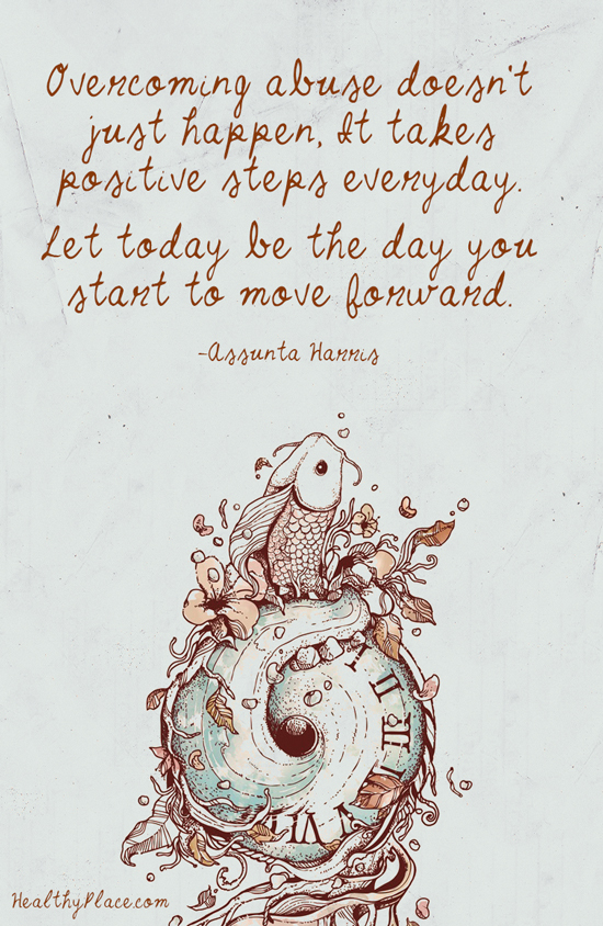 Abuse quote - Overcoming abuse doesn't just happen, it takes positive steps everyday. Let today be the day you start to move forward.