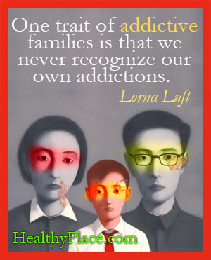 Quote on addictions - One trait of addictive families is that we never recognize our own addictions.