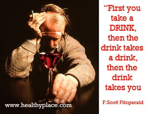 Alcohol addiction quote - First you take a drink, then the drink takes a drink, then the drink takes you.