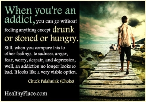 Insightful addiction quote - When you're an addict, you can go without feeling anything except drunk or stoned or hungry. Still, when you compare this to other feelings, to sadness, anger, fear, worry, despair, and depression, well, an addiction no longer looks so bad. It looks like a very viable option.