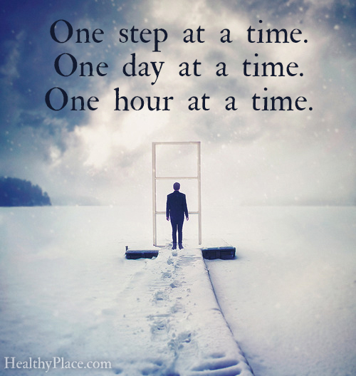Quote on addictions - One step at a time. One day at a time. One hour at a time.