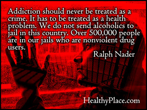 Quote on addictions - Addiction should never be treated as a crime. It has to be treated as a health problem. We do not send alcoholics to jail in this country. Over 500,000 people are in our jails who are nonviolent drug users.