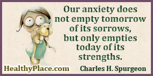 Inspirational anxiety quote - Our anxiety does not empty tomorrow of its sorrows, but only empties today of its strengths.