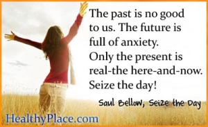 Insightful anxiety quote about past and future - The past is no good to us. The future is full of anxiety. Only the present is real--the here-and-now. Seize the day.