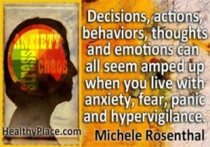 Quote on anxiety by Michele Rosenthal - Decisions, actions, behaviors, thoughts and emotions can all seem amped up when you live with anxiety, fear, panic and hypervigilance.