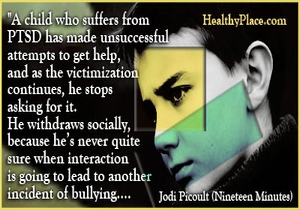 PTSD quote - A child who suffers from PTSD has made unsuccessful attempts to get help,and as the victimization continues, he stops asking for it. He withdraws socially, because he's never quite sure when interaction is going to lead to another incident of bullying....