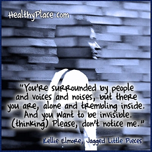 Insightful quote about anxiety - You're surrounded by people and voices and noises, but there you are, alone and trembling inside. And you want to be invisible. (thinking) Please, don't notice me.