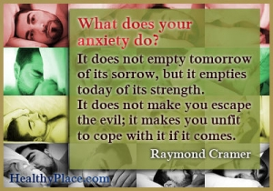Anxiety quote - What does your anxiety do? It does not empty tomorrow of its sorrow, but it empties today of its strength. It does not make you escape the evil - it makes you unfit to cope with it if it comes.