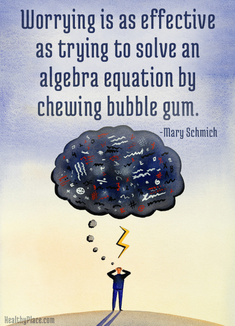Quote on anxiety - Worrying is as effective as trying to solve an algebra equation by chewing bubble gum.
