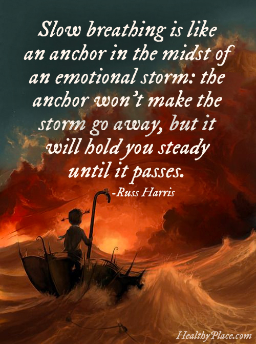Quote on anxiety - Slow breathing is like an anchor in the midst of an emotional storm: the anchor won't make the storm goes away, but it will hold you steady until it passes.
