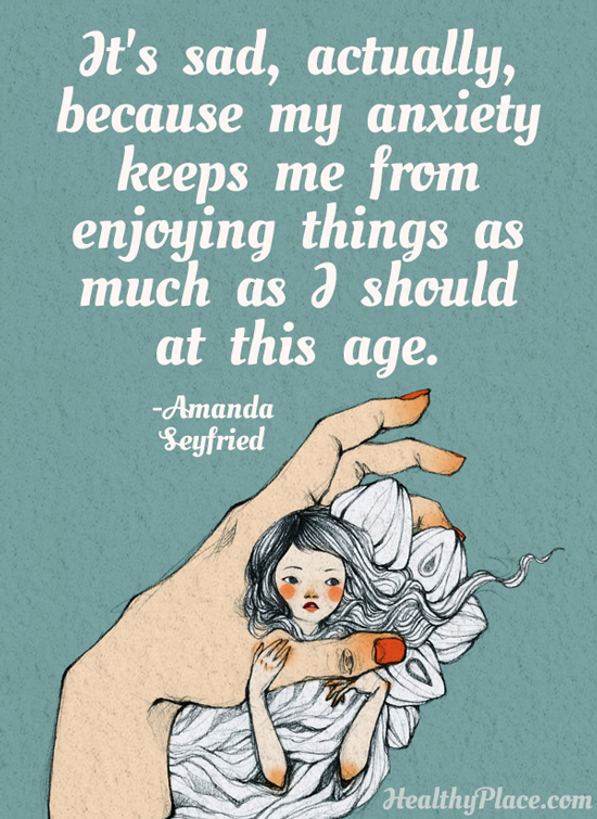 Anxiety quote - It's sad, actually, because my anxiety keeps me from enjoying things as much as I should at this age.