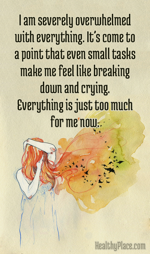 Quote on anxiety - I am severely overwhelmed with everything. It's come to a point that even small tasks make me feel like breaking down and crying. Everything is just too much for me now.