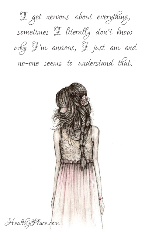 Quote on anxiety - I get nervous about everything, sometimes I literally dont know why I'm anxious, I just am and no-one seems to understand that.