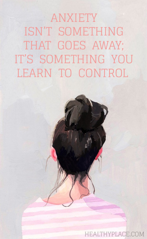 Quote on anxiety - Anxiety isn't something that goes away; it's something you learn to control.