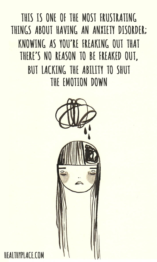 Quote on anxiety - This is one of the most frustrating things about having an anxiety disorder; knowing as you're freaking out that there's no reason to be freaked out, but lacking the ability to shut the emotion down.