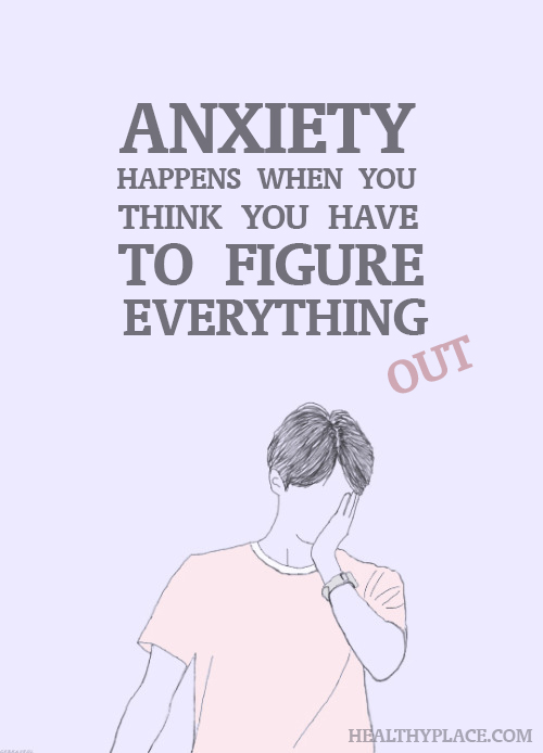 Anxiety happens when you think you have to figure everything out