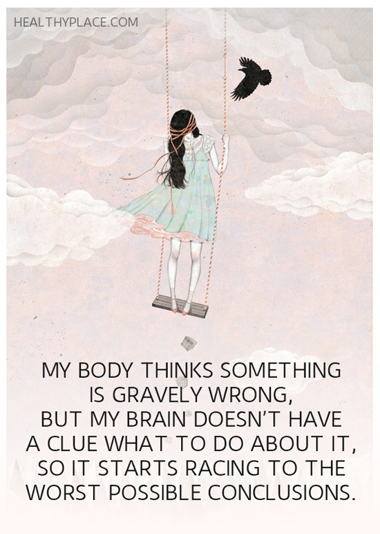 Quote on anxiety - My body thinks something is gravely wrong, but my brain doesn't have a clue what to do about it, so it starts racing to the worst possible conclusions.