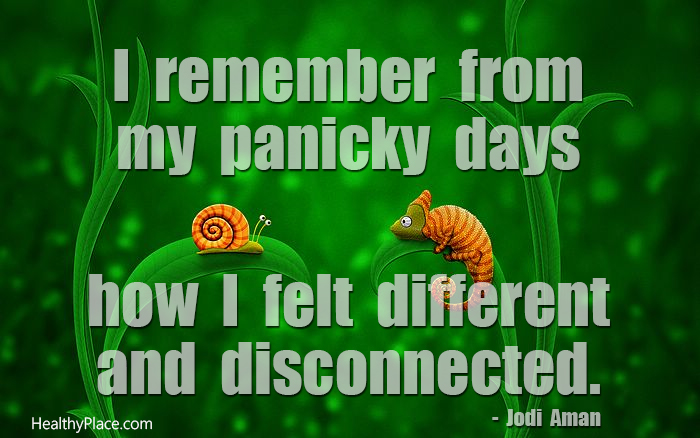 Quote on anxiety - I remember from my panicky days how I felt different and disconnected.